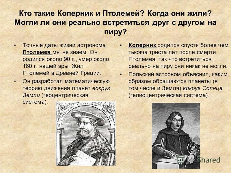 Кто такие Коперник и Птолемей? Когда они жили? Могли ли они реально встретиться друг с другом на пиру? Точные даты жизни астронома Птолемея мы не знаем. Он родился около 90 г., умер около 160 г. нашей эры. Жил Птолемей в Древней Греции. Он разработал