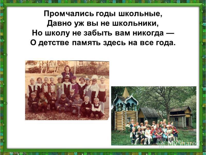 Промчались годы школьные, Давно уж вы не школьники, Но школу не забыть вам никогда О детстве память здесь на все года.