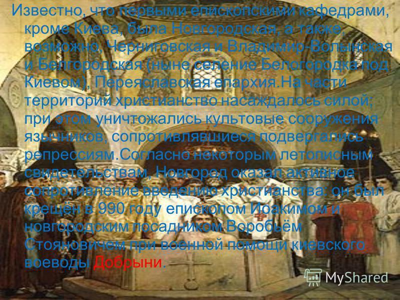 Известно, что первыми епископскими кафедрами, кроме Киева, была Новгородская, а также, возможно, Черниговская и Владимир-Волынская и Белгородская (ныне селение Белогородка под Киевом), Переяславская епархия.На части территорий христианство насаждалос