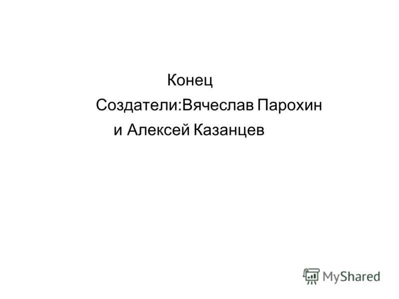 Конец Создатели:Вячеслав Парохин и Алексей Казанцев