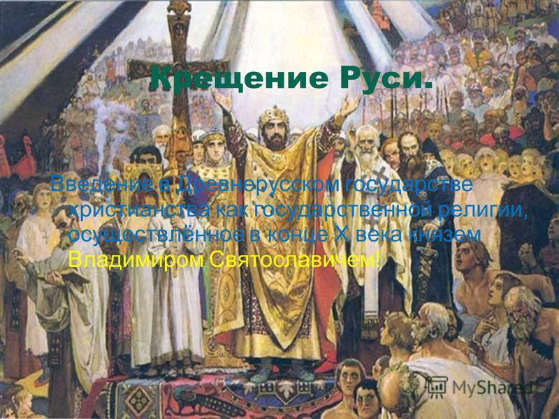 Крещение Руси. Введение в Древнерусском государстве христианства как государственной религии, осуществлённое в конце X века князем Владимиром Святославичем!