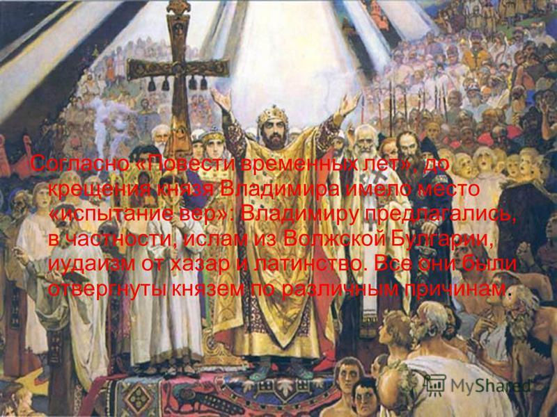 Согласно «Повести временных лет», до крещения князя Владимира имело место «испытание вер»: Владимиру предлагались, в частности, ислам из Волжской Булгарии, иудаизм от хазар и латинство. Все они были отвергнуты князем по различным причинам.