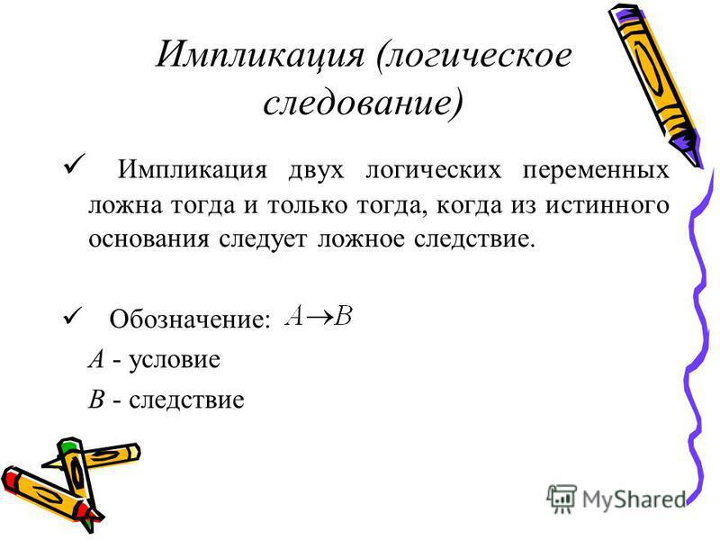 Импликация (логическое следование) Импликация двух логических переменных ложна тогда и только тогда, когда из истинного основания следует ложное следствие. Обозначение: А - условие В - следствие