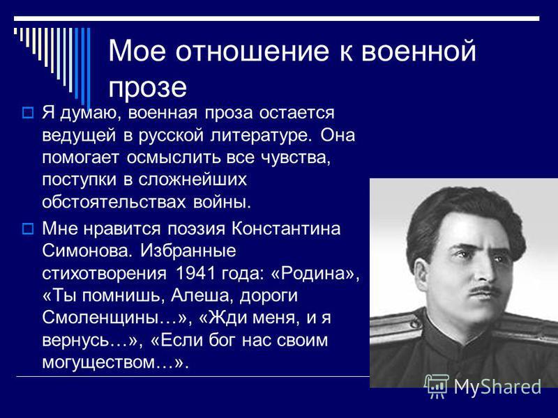 Мое отношение к военной прозе Я думаю, военная проза остается ведущей в русской литературе. Она помогает осмыслить все чувства, поступки в сложнейших обстоятельствах войны. Мне нравится поэзия Константина Симонова. Избранные стихотворения 1941 года: