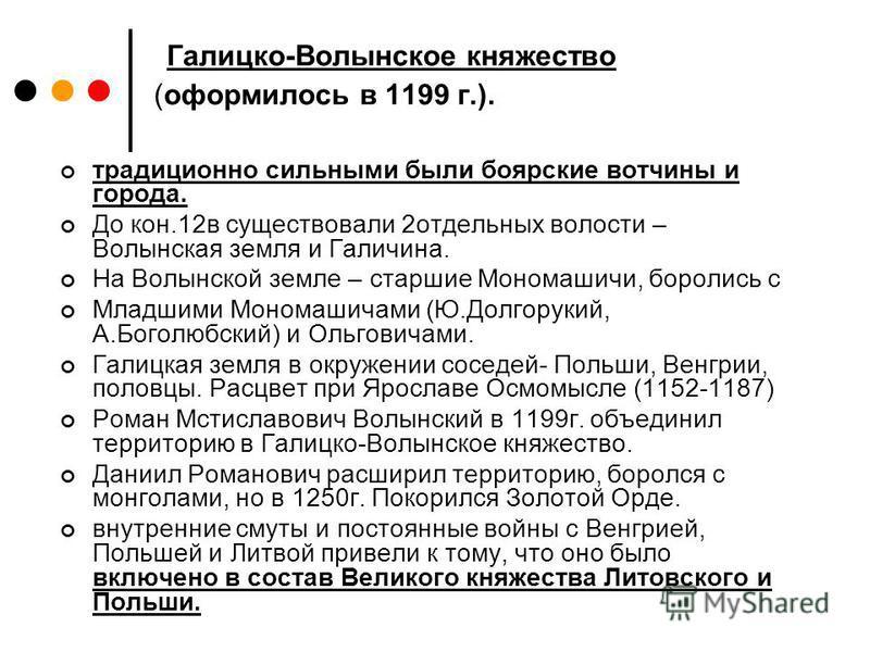 Галицко-Волынское княжество (оформилось в 1199 г.). традиционно сильными были боярские вотчины и города. До кон.12 в существовали 2 отдельных волости – Волынская земля и Галичина. На Волынской земле – старшие Мономашичи, боролись с Младшими Мономашич