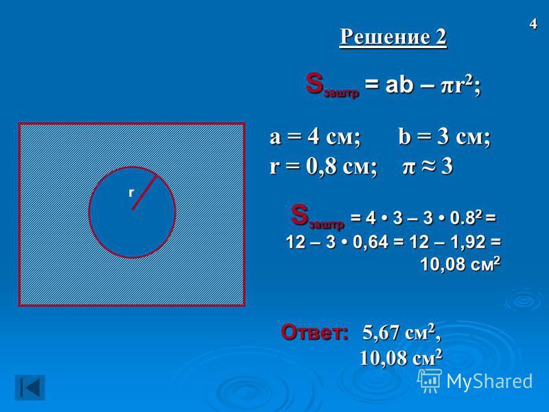 r Решение 2 S заштр = ab – πr 2 ; а = 4 см; b = 3 см; а = 4 см; b = 3 см; r = 0,8 см; π 3 r = 0,8 см; π 3 S заштр = 4 3 – 3 0.8 2 = 12 – 3 0,64 = 12 – 1,92 = 10,08 см 2 10,08 см 2 Ответ: 5,67 см 2, Ответ: 5,67 см 2, 10,08 см 2 10,08 см 2 4