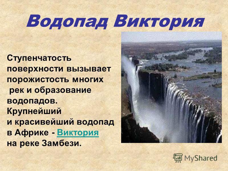 Водопад Виктория Ступенчатость поверхности вызывает порожистость многих рек и образование водопадов. Крупнейший и красивейший водопад в Африке - Виктория Виктория на реке Замбези.