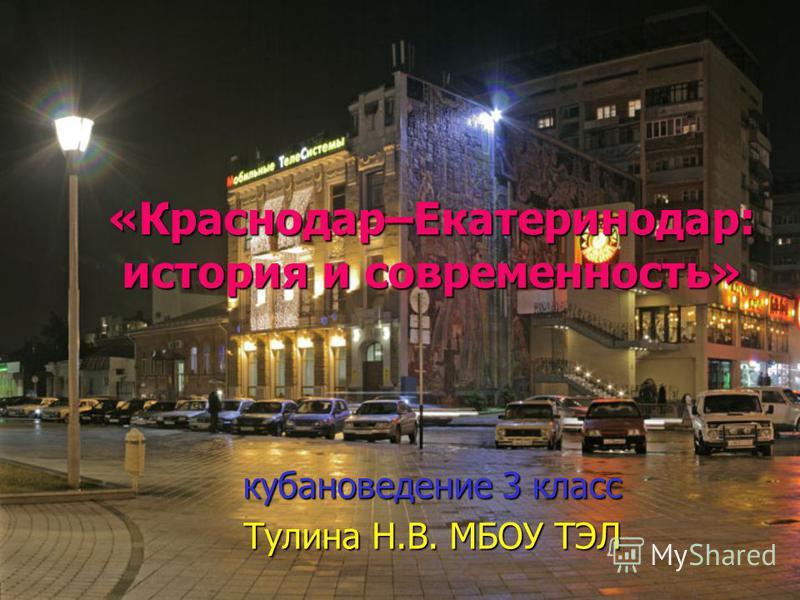 «Краснодар–Екатеринодар: история и современность» кубановедение 3 класс Тулина Н.В. МБОУ ТЭЛ
