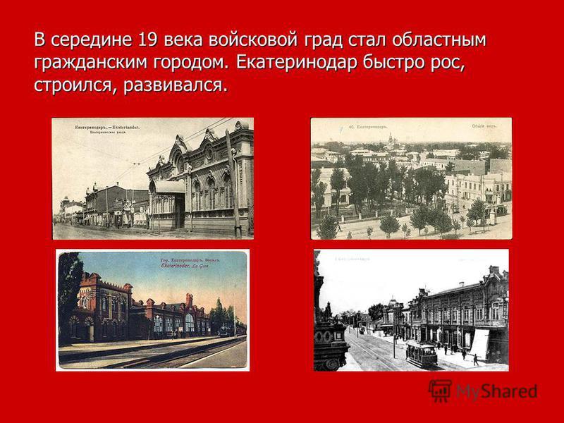 В середине 19 века войсковой град стал областным гражданским городом. Екатеринодар быстро рос, строился, развивался.