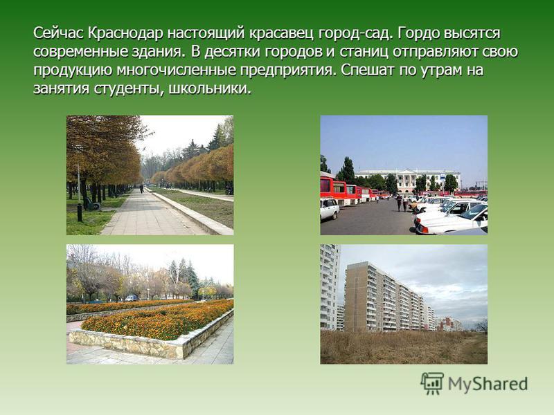 Сейчас Краснодар настоящий красавец город-сад. Гордо высятся современные здания. В десятки городов и станиц отправляют свою продукцию многочисленные предприятия. Спешат по утрам на занятия студенты, школьники.