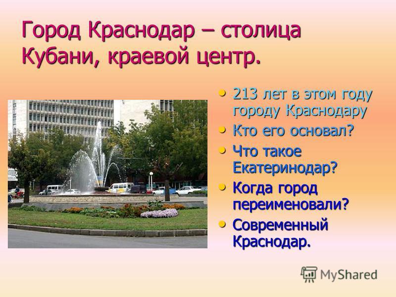 Город Краснодар – столица Кубани, краевой центр. 213 лет в этом году городу Краснодару Кто его основал? Что такое Екатеринодар? Когда город переименовали? Современный Краснодар.