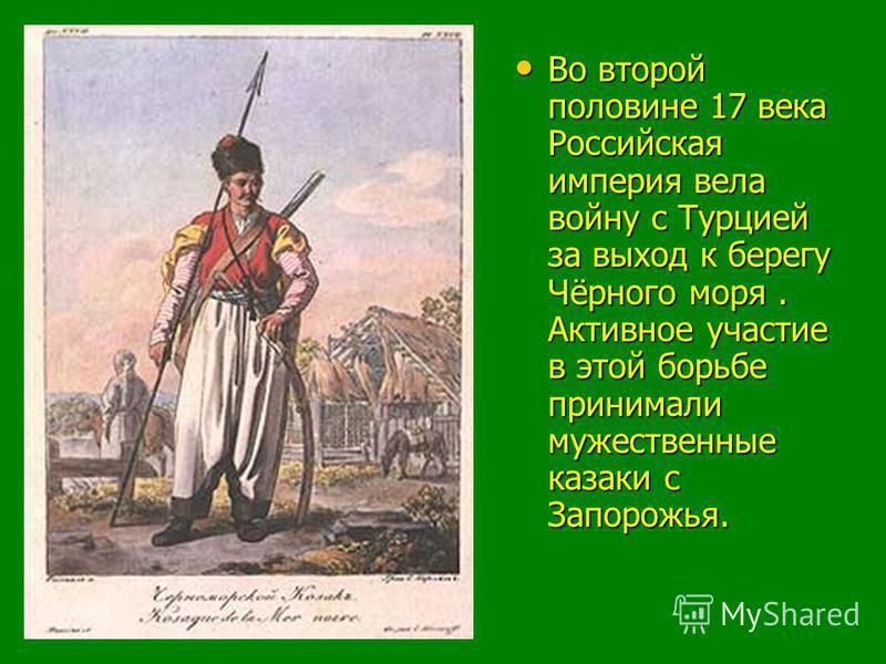 Во второй половине 17 века Российская империя вела войну с Турцией за выход к берегу Чёрного моря. Активное участие в этой борьбе принимали мужественные казаки с Запорожья. Во второй половине 17 века Российская империя вела войну с Турцией за выход к