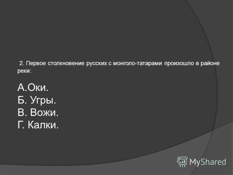 Контроль проверки знаний 1. Организатором всемонгольского похода на Русь был: А. Батый. Б. Чингисхан. В. Угедей. Г. Джучи.