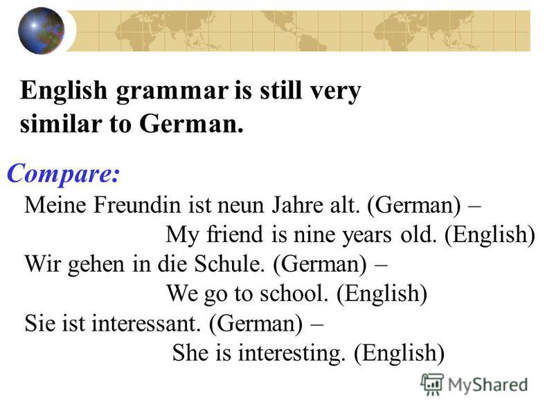 English grammar is still very similar to German. Compare: Meine Freundin ist neun Jahre alt. (German) – My friend is nine years old. (English) Wir gehen in die Schule. (German) – We go to school. (English) Sie ist interessant. (German) – She is inter