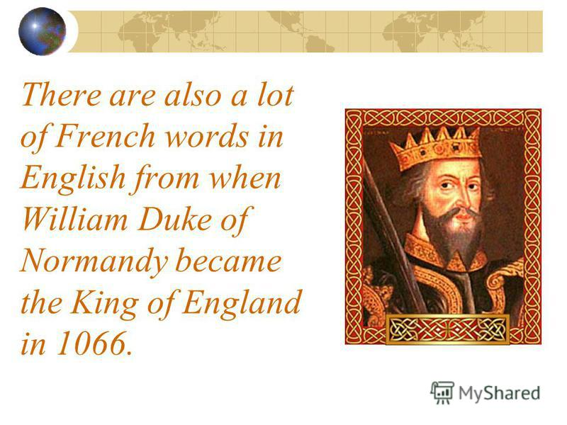 There are also a lot of French words in English from when William Duke of Normandy became the King of England in 1066.