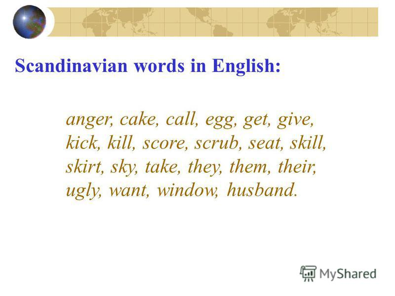 Scandinavian words in English: anger, cake, call, egg, get, give, kick, kill, score, scrub, seat, skill, skirt, sky, take, they, them, their, ugly, want, window, husband.