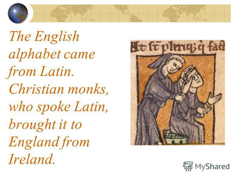 The English alphabet came from Latin. Christian monks, who spoke Latin, brought it to England from Ireland.