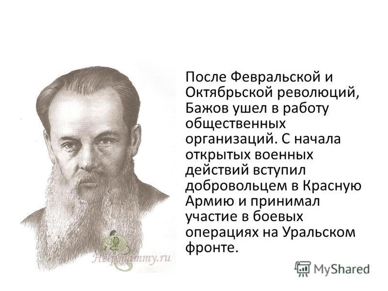 После Февральской и Октябрьской революций, Бажов ушел в работу общественных организаций. С начала открытых военных действий вступил добровольцем в Красную Армию и принимал участие в боевых операциях на Уральском фронте.