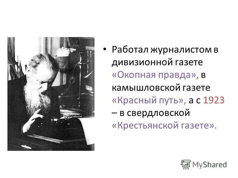 Работал журналистом в дивизионной газете «Окопная правда», в камышловской газете «Красный путь», а с 1923 – в свердловской «Крестьянской газете».
