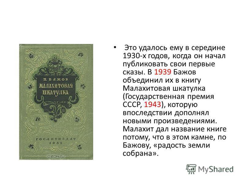Это удалось ему в середине 1930-х годов, когда он начал публиковать свои первые сказы. В 1939 Бажов объединил их в книгу Малахитовая шкатулка (Государственная премия СССР, 1943), которую впоследствии дополнял новыми произведениями. Малахит дал назван