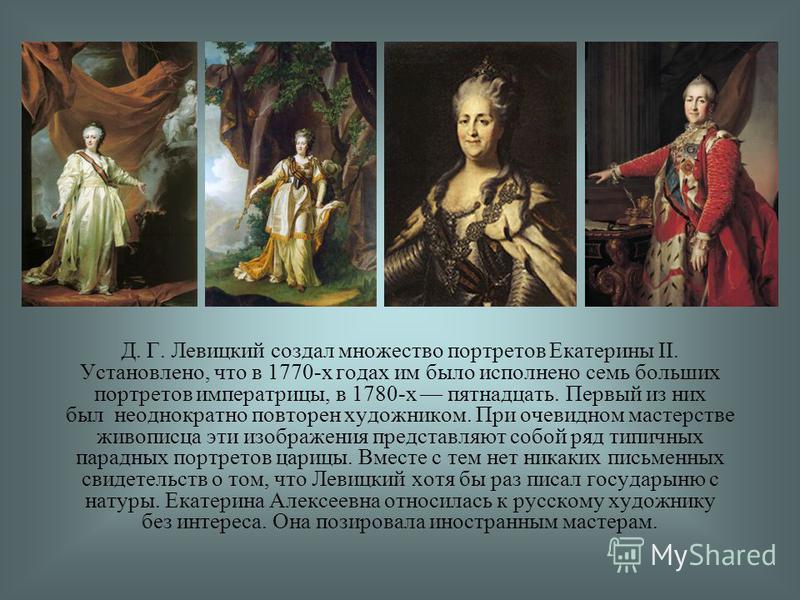 Д. Г. Левицкий создал множество портретов Екатерины II. Установлено, что в 1770-х годах им было исполнено семь больших портретов императрицы, в 1780-х пятнадцать. Первый из них был неоднократно повторен художником. При очевидном мастерстве живописца