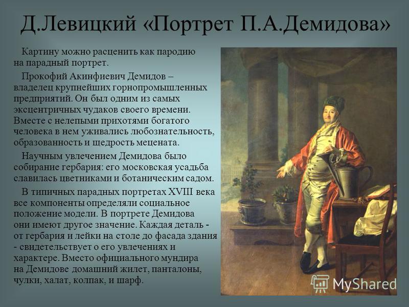 Картину можно расценить как пародию на парадный портрет. Прокофий Акинфиевич Демидов – владелец крупнейших горнопромышленных предприятий. Он был одним из самых эксцентричных чудаков своего времени. Вместе с нелепыми прихотями богатого человека в нем