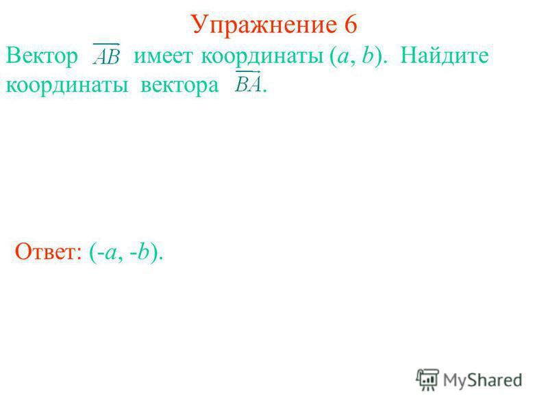 Упражнение 6 Ответ: (-a, -b). Вектор имеет координаты (a, b). Найдите координаты вектора.