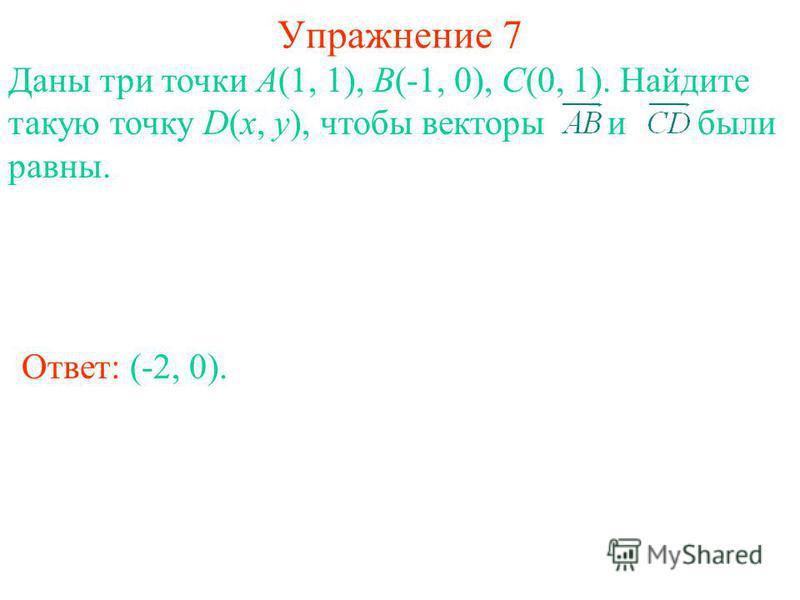 Упражнение 7 Ответ: (-2, 0). Даны три точки А(1, 1), В(-1, 0), С(0, 1). Найдите такую точку D(x, y), чтобы векторы и были равны.