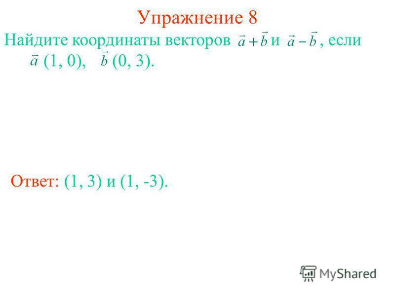 Упражнение 8 Ответ: (1, 3) и (1, -3). Найдите координаты векторов и, если (1, 0), (0, 3).