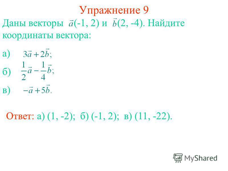 Упражнение 9 Ответ: а) (1, -2); Даны векторы (-1, 2) и (2, -4). Найдите координаты вектора: а) б) в) б) (-1, 2);в) (11, -22).