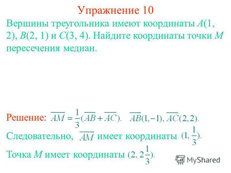 Упражнение 10 Вершины треугольника имеют координаты A(1, 2), B(2, 1) и C(3, 4). Найдите координаты точки M пересечения медиан. Решение: Следовательно, имеет координаты Точка M имеет координаты