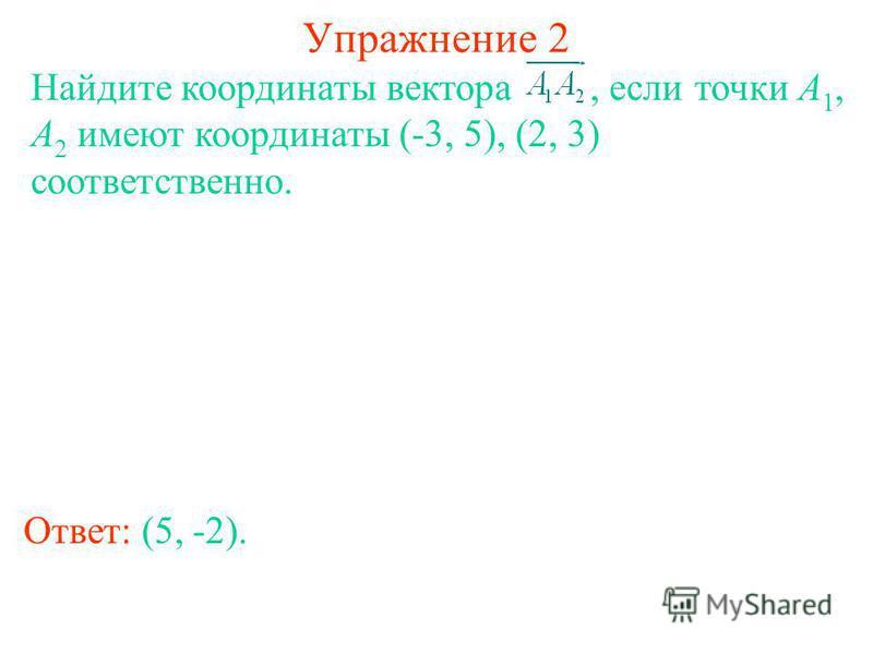 Упражнение 2 Ответ: (5, -2). Найдите координаты вектора, если точки A 1, A 2 имеют координаты (-3, 5), (2, 3) соответственно.