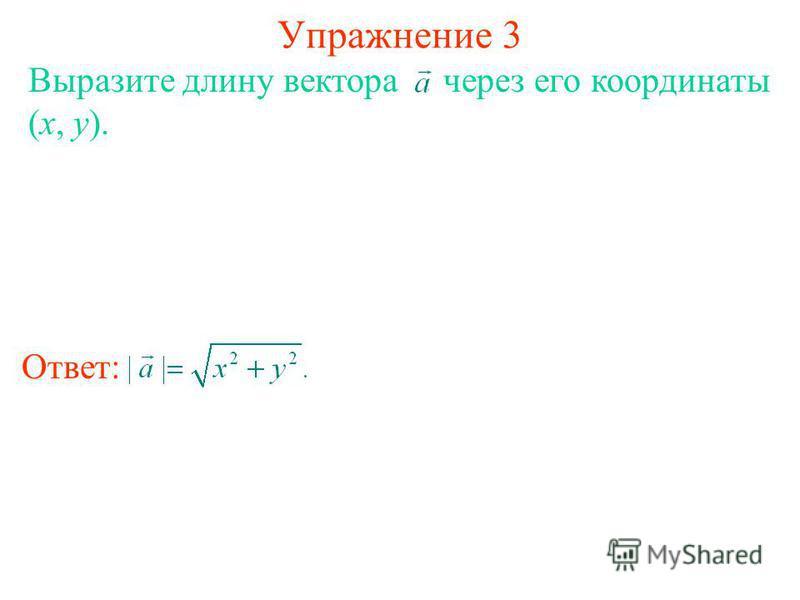 Упражнение 3 Выразите длину вектора через его координаты (x, y). Ответ: