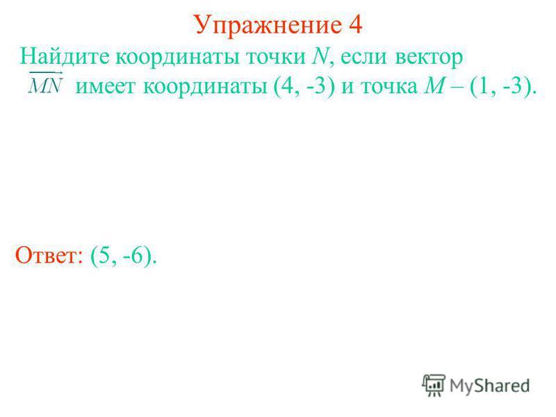 Упражнение 4 Ответ: (5, -6). Найдите координаты точки N, если вектор имеет координаты (4, -3) и точка M – (1, -3).
