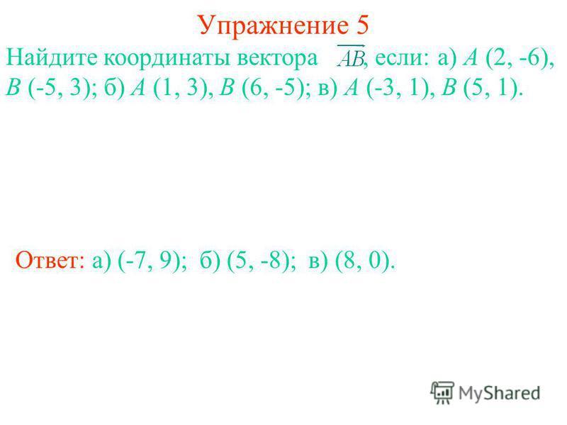 Упражнение 5 Ответ: а) (-7, 9); Найдите координаты вектора, если: а) A (2, -6), B (-5, 3); б) A (1, 3), B (6, -5); в) A (-3, 1), B (5, 1). б) (5, -8);в) (8, 0).