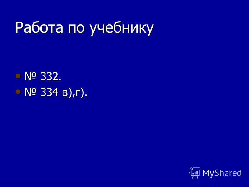 Работа по учебнику 332. 332. 334 в),г). 334 в),г).