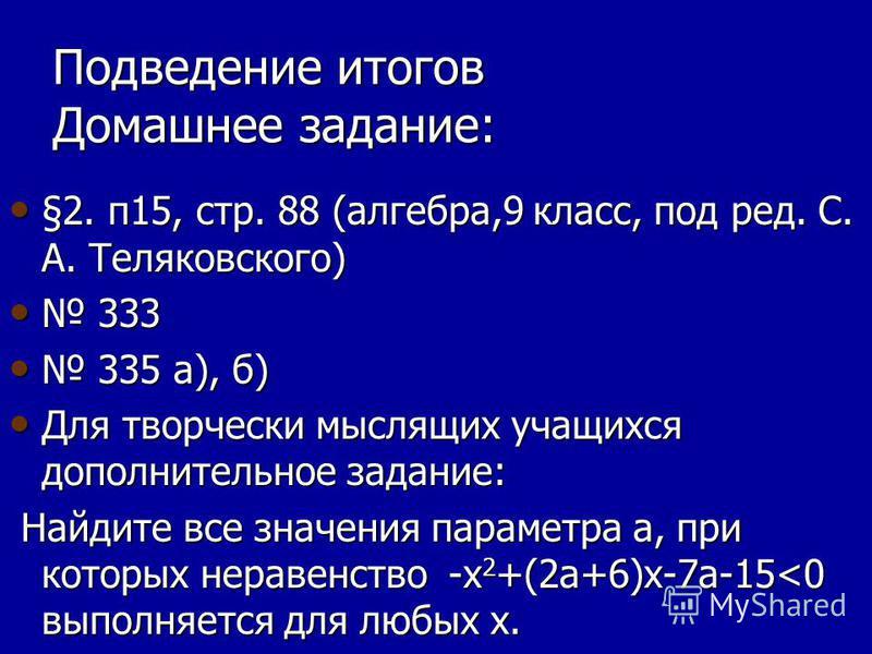 Подведение итогов Домашнее задание: §2. п 15, стр. 88 (алгебра,9 класс, под ред. С. А. Теляковского) §2. п 15, стр. 88 (алгебра,9 класс, под ред. С. А. Теляковского) 333 333 335 а), б) 335 а), б) Для творчески мыслящих учащихся дополнительное задание