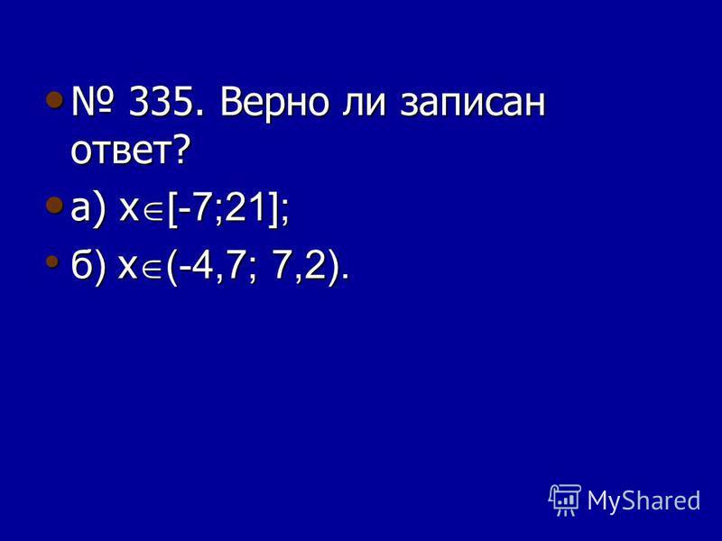 335. Верно ли записан ответ? 335. Верно ли записан ответ? а) х [-7;21]; а) х [-7;21]; б) х (-4,7; 7,2). б) х (-4,7; 7,2).
