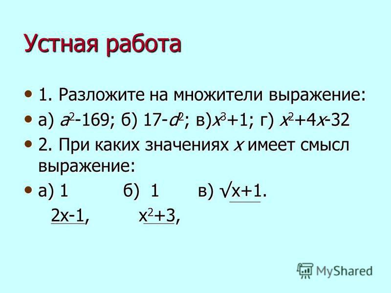 Устная работа 1. Разложите на множители выражение: 1. Разложите на множители выражение: а) a 2 -169; б) 17-d 2 ; в)x 3 +1; г) x 2 +4x-32 а) a 2 -169; б) 17-d 2 ; в)x 3 +1; г) x 2 +4x-32 2. При каких значениях х имеет смысл выражение: 2. При каких зна