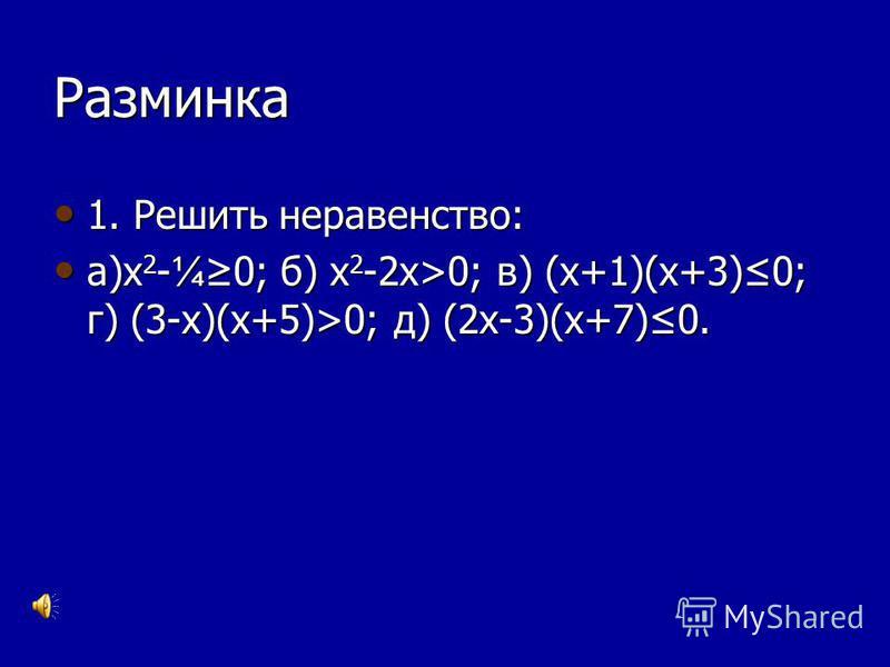 Разминка 1. Решить неравенство: 1. Решить неравенство: а)х 2 - ¼0; б) х 2 -2 х>0; в) (х+1)(х+3)0; г) (3-х)(х+5)>0; д) (2 х-3)(х+7)0. а)х 2 - ¼0; б) х 2 -2 х>0; в) (х+1)(х+3)0; г) (3-х)(х+5)>0; д) (2 х-3)(х+7)0.