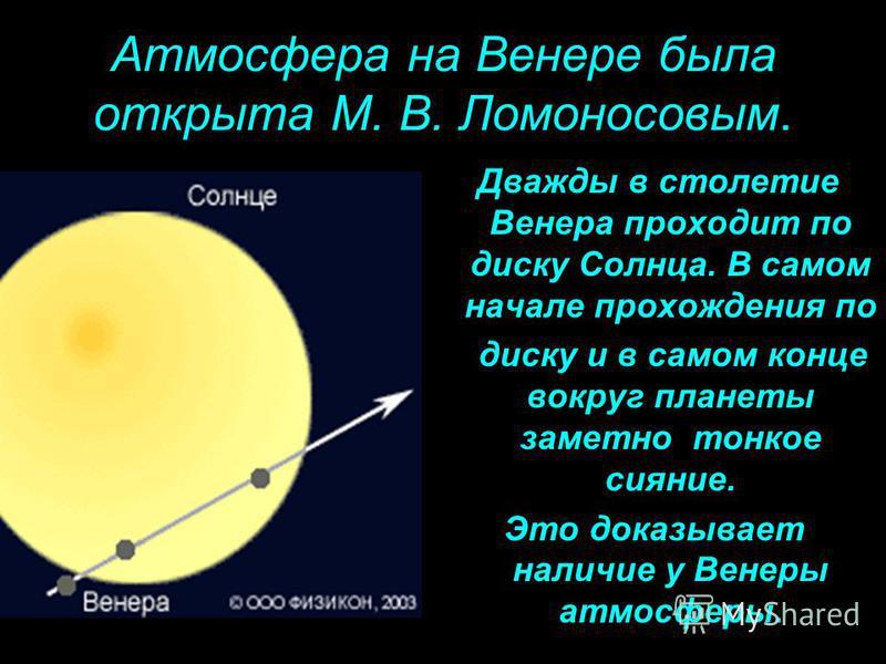 Атмосфера на Венере была открыта М. В. Ломоносовым. Дважды в столетие Венера проходит по диску Солнца. В самом начале прохождения по диску и в самом конце вокруг планеты заметно тонкое сияние. Это доказывает наличие у Венеры атмосферы.