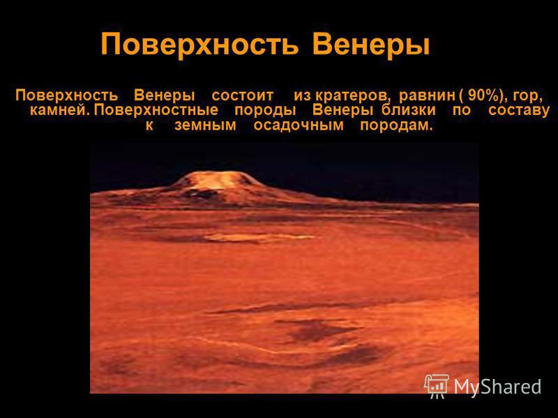 Поверхность Венеры Поверхность Венеры состоит из кратеров, равнин ( 90%), гор, камней. Поверхностные породы Венеры близки по составу к земным осадочным породам.