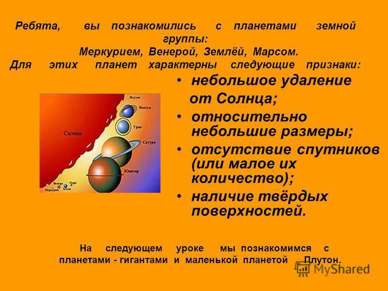 небольшое удаление от Солнца; относительно небольшие размеры; отсутствие спутников (или малое их количество); наличие твёрдых поверхностей. Ребята, вы познакомились с планетами земной группы: Меркурием, Венерой, Землёй, Марсом. Для этих планет характ
