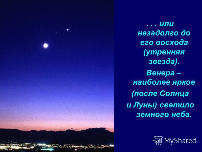 ... или незадолго до его восхода (утренняя звезда). Венера – наиболее яркое (после Солнца и Луны) светило земного неба.