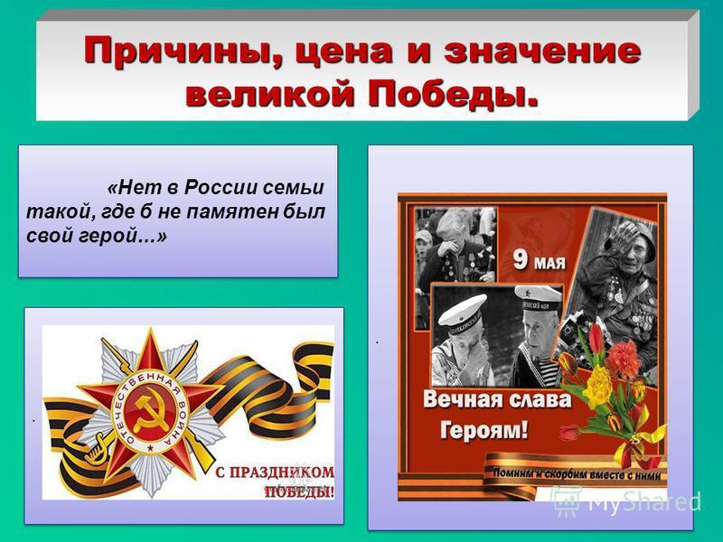 Причины, цена и значение великой Победы..... «Нет в России семьи такой, где б не памятен был свой герой...»