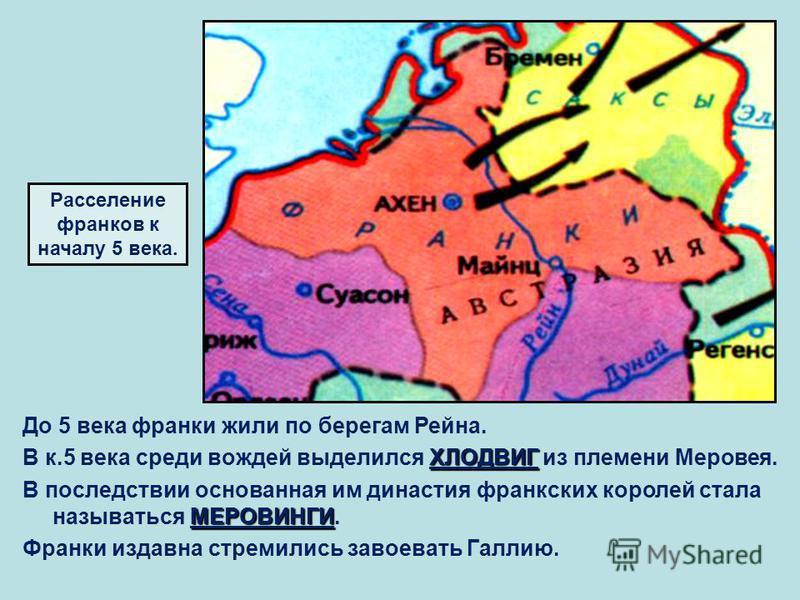 До 5 века франки жили по берегам Рейна. ХЛОДВИГ В к.5 века среди вождей выделился ХЛОДВИГ из племени Меровея. МЕРОВИНГИ В последствии основанная им династия франкских королей стала называться МЕРОВИНГИ. Франки издавна стремились завоевать Галлию. Рас