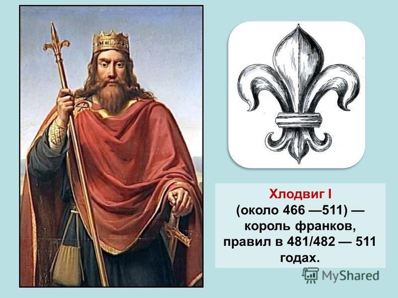 Хлодвиг I (около 466 511) король франков, правил в 481/482 511 годах.