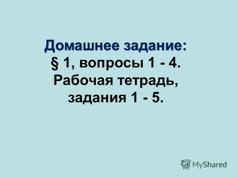 Домашнее задание: § 1, вопросы 1 - 4. Рабочая тетрадь, задания 1 - 5.
