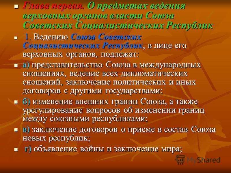 Глава первая. О предметах ведения верховных органов власти Союза Советских Социалистических Республик Глава первая. О предметах ведения верховных органов власти Союза Советских Социалистических Республик 1. Ведению Союза Советских Социалистических Ре