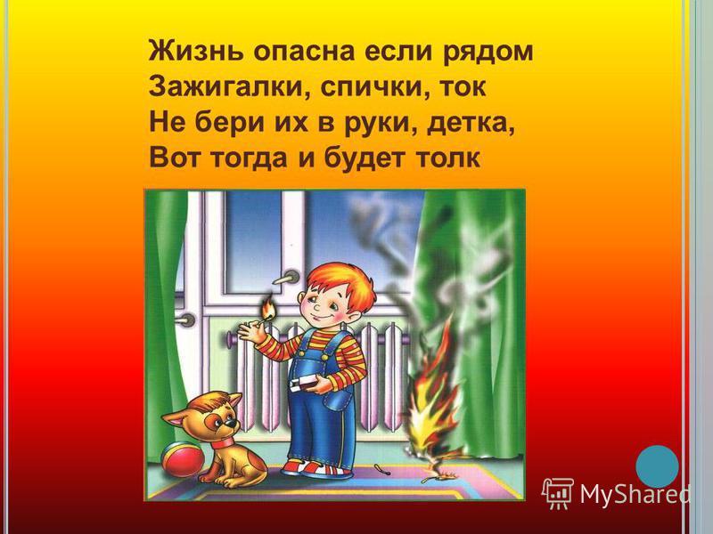 Жизнь опасна если рядом Зажигалки, спички, ток Не бери их в руки, детка, Вот тогда и будет толк